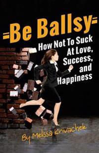 Be Ballsy!: How Not to Suck at Love, Success & Happiness