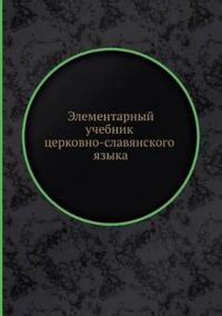 Elementarnyj Uchebnik Tserkovno-Slavyanskogo Yazyka