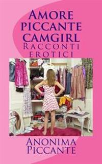 Amore Piccante Camgirl: Racconti Erotici