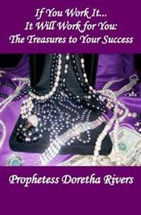 If You Work It, It Will Work for You: The Treasures to Your Success