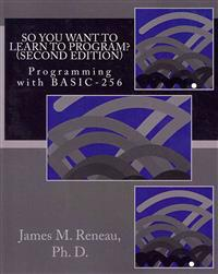 So You Want to Learn to Program? (Second Edition): Programming with Basic-256