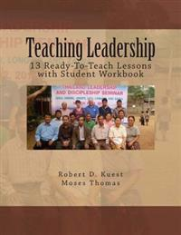 Teaching Leadership: 13 Ready-To-Teach Lessons with Student Workbook