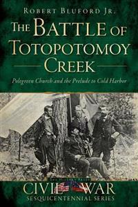 The Battle of Totopotomoy Creek: Polegreen Church and the Prelude to Cold Harbor
