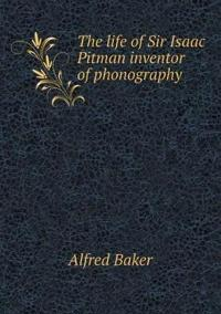 The Life of Sir Isaac Pitman Inventor of Phonography