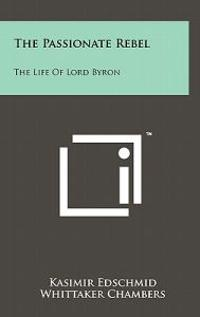 The Passionate Rebel: The Life of Lord Byron