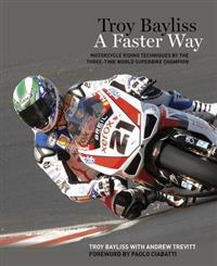 Troy Bayliss: A Faster Way: Motorcycle Riding Techniques by the Three-Time World Superbike Champion