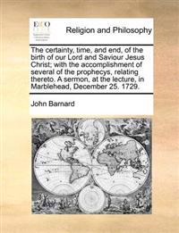 The Certainty, Time, and End, of the Birth of Our Lord and Saviour Jesus Christ; With the Accomplishment of Several of the Prophecys, Relating Thereto. a Sermon, at the Lecture, in Marblehead, December 25. 1729