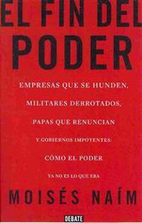 El Fin del Poder: Empresas Que Se Hunden, Militares Derrotados, Papas Que Renuncian y Gobiernos Impotentes; Como el Poder YA No Es Lo Qu = The End of