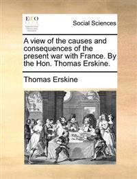 A View of the Causes and Consequences of the Present War with France. by the Hon. Thomas Erskine