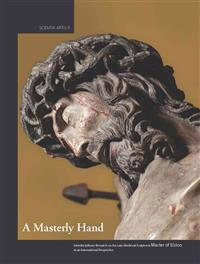 A Masterly Hand. Interdisciplinary Research on the Late-Medieval Sculptor(s) Master of Elsloo in an International Perspective: Proceedings of the Conf