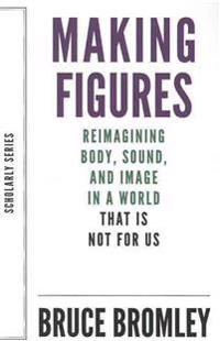Making Figures - Reimagining Body, Sound, and Image in a World That Is Not For Us