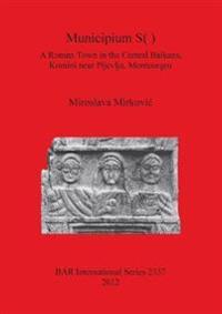 Municipium S( ): A Roman Town in the Central Balkans Komini near Pljevlja Montenegro