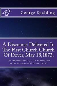 A Discourse Delivered in the First Church Church of Dover, May 18,1873.: Two Hundred and Fiftieth Anniversary Settlement of Dover, N. H.