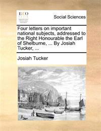 Four Letters on Important National Subjects, Addressed to the Right Honourable the Earl of Shelburne, ... by Josiah Tucker, ...