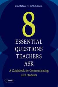 Eight Essential Questions Teachers Ask: A Guidebook for Communicating with Students