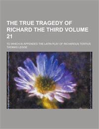 The True Tragedy of Richard the Third; To Which Is Appended the Latin Play of Richardus Tertius Volume 21