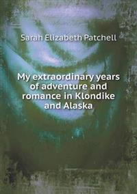 My Extraordinary Years of Adventure and Romance in Klondike and Alaska