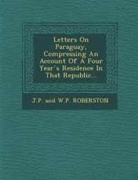 Letters on Paraguay, Compressing an Account of a Four Year S Residence in That Republic...