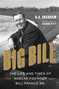 Big Bill: The Life and Times of NASCAR Founder Bill France Sr.