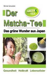 Der Matcha Tee: Das Grune Wunder Aus Japan. Gesundheit, Heilkraft Und Lebenselixier [Gruner Tee / Wissen Kompakt]