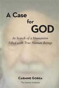 A Case for God: In Search of a Humanism Filled with True Human Beings