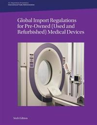 Global Import Regulations for Pre-Owned (Used and Refurbished) Medical Devices: Sixth Edition