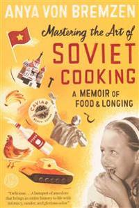 Mastering the Art of Soviet Cooking: A Memoir of Food and Longing