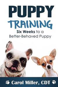Puppy Training: Six Weeks to a Better-Behaved Puppy