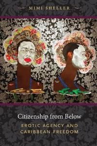 Citizenship from Below: Erotic Agency and Caribbean Freedom