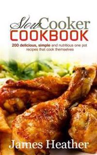 Slow Cooker Cookbook: 200 Delicious, Simple and Nutritious One Pot Recipes That Cook Themselves