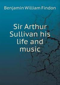 Sir Arthur Sullivan His Life and Music