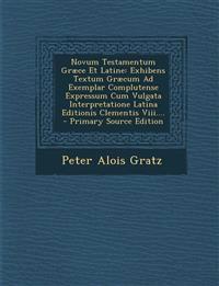 Novum Testamentum Græce Et Latine: Exhibens Textum Græcum Ad Exemplar Complutense Expressum Cum Vulgata Interpretatione Latina Editionis Clementis Vii