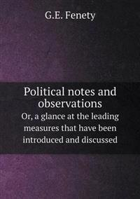 Political Notes and Observations Or, a Glance at the Leading Measures That Have Been Introduced and Discussed