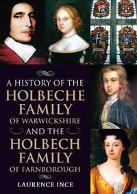 History of the Holbeche Family of Warwickshire and the Holbech Family of Farnborough