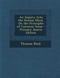 An Inquiry Into the Human Mind, On the Principles of Common Sense - Primary Source Edition