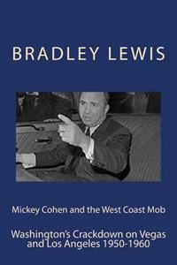 Mickey Cohen and the West Coast Mob: Washington's Crackdown on Vegas and Los Angeles 1950-1960
