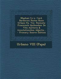 Maphaei S.r.e. Card. Barberini Postea Nunc Urbani Pp. Viii. Poemata: Praemissis Quibusdam De Vita Auctoris & Annotationibus Adjectis... - Primary Sour