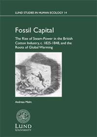 Fossil capital : the rise of steam-power in the British cotton industry, c. 1825-1848, and the roots of global warming