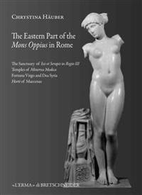 The Eastern Part of Mons Oppius in Rome: The Sanctuary of Isis Et Serapis in Regio III, the Temples of Minerva Medica, Fortuna Virgo and Dea Syria, an