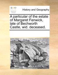 A Particular of the Estate of Margaret Fenwick, Late of Bechworth Castle, Wid. Deceased.