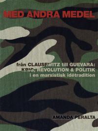 Med andra medel: Från Clausewitz till Guevara - krig, revolution och politik i en marxistisk idétradition