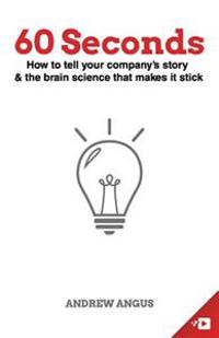 60 Seconds: How to Tell Your Company's Story and the Brain Science to Make It Stick