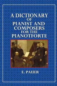 A Dictionary of Pianist and Composers for the Pianoforte