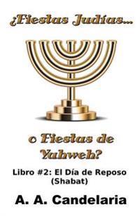 Fiestas Judias O Fiestas de Yahweh? Libro 2: El Dia de Reposo (Shabat)