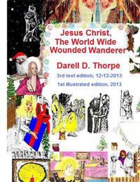 Jesus Christ the World Wide Wounded Wanderer {Illustrated Edition 12-12-2013}: How Christ's Intercontinental Trek Around This Planet, Faded Off Into L