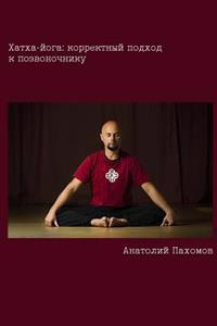 Hatha Yoga: Correct Approach to the Spine (Russian): Author Provides Conclusive Proof That It Is Necessary to Use Conscious Approa