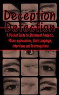 Deception Detection: A Pocket Guide to Statement Analysis, Micro-Expressions, Body Language, Interviews and Interrogations