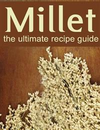 Millet: The Ultimate Recipe Guide