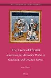 The Favor of Friends: Intercession and Aristocratic Politics in Carolingian and Ottonian Europe