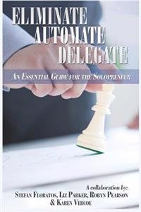 Eliminate, Automate, Delegate: An Essential Guide for the Solo-Preneurs and Start-Ups